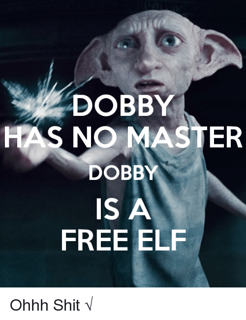 Elf, Memes, and Shit: DOBBY  HAS NO MASTER  DOBBY  IS A  FREE ELF Ohhh Shit √