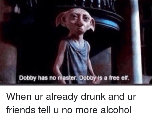 Drunk, Elf, and Friends: Dobby has no mester Dobby ls a free elf. When ur already drunk and ur friends tell u no more alcohol