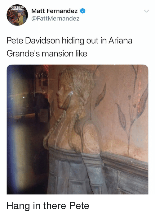 Funny, Ariana, and Davidson: DOBS  Matt Fernandez  @FattMernandez  MYIIRRORT  Pete Davidson hiding out in Ariana  Grande's mansion like Hang in there Pete