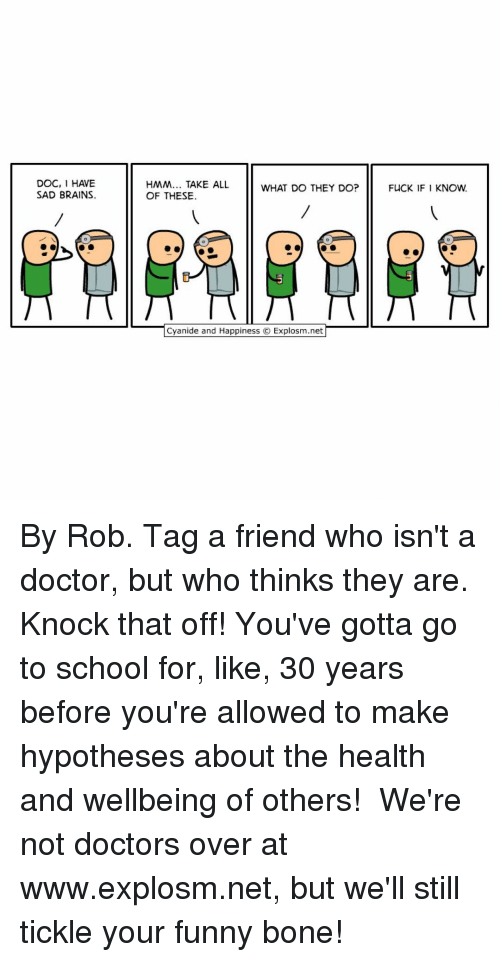 Memes, 🤖, and Net: DOC, 1 HAVE  SAD BRAINS.  HMM... TAKE ALL  WHAT DO THEY DO?  OF THESE.  Cyanide and Happiness O Explosm.net  FUCK IF I KNOW. By Rob. Tag a friend who isn't a doctor, but who thinks they are. Knock that off! You've gotta go to school for, like, 30 years before you're allowed to make hypotheses about the health and wellbeing of others!⠀ ⠀ We're not doctors over at www.explosm.net, but we'll still tickle your funny bone!