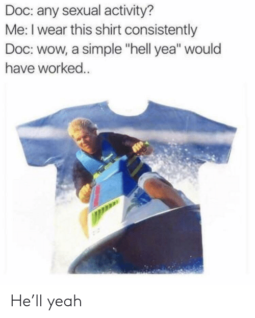 """Reddit, Wow, and Yeah: Doc: any sexual activity?  Me: I wear this shirt consistently  Doc: wow, a simple """"hell yea"""" would  have worked. He'll yeah"""