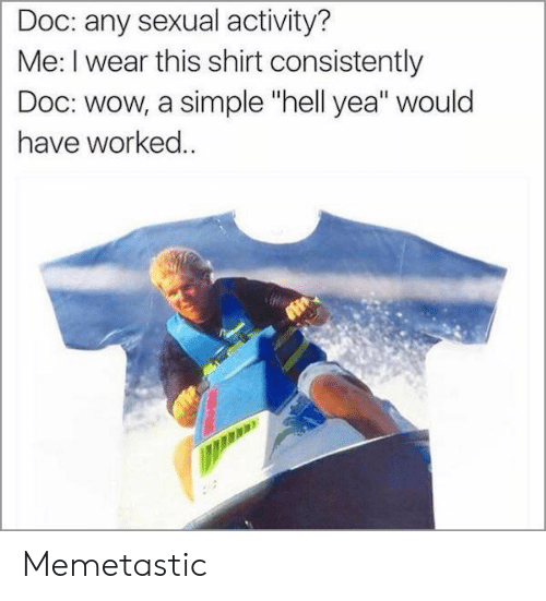 """Wow, Hell, and Simple: Doc: any sexual activity?  Me: I wear this shirt consistently  Doc: wow, a simple """"hell yea"""" would  have worked.. Memetastic"""