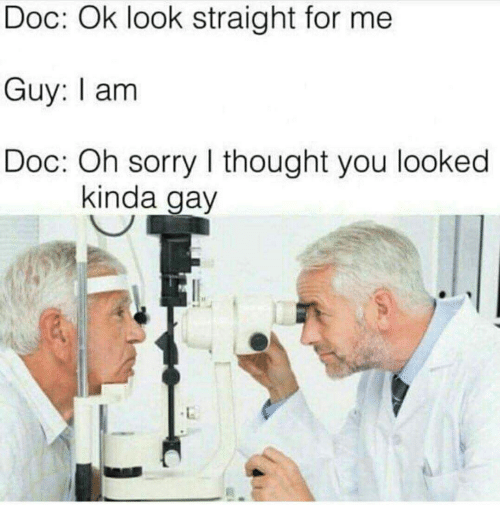 Sorry, Thought, and Gay: Doc: Ok look straight for me  Guy: I am  Doc: Oh sorry I thought you looked  kinda gay