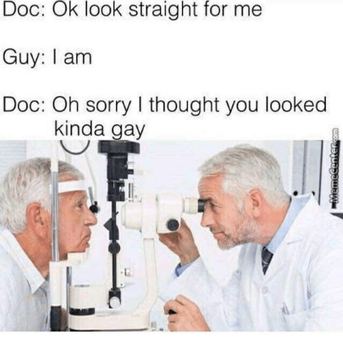 Sorry, Thought, and Com: Doc: Ok look straight for me  Guy: I am  Doc: Oh sorry I thought you looked  kinda gay  MemeCenter.com