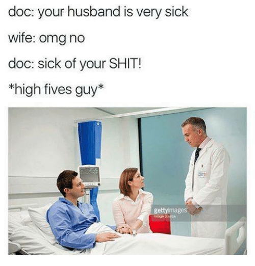 Omg, Shit, and Husband: doc: your husband is very sick  wife: omg no  doc: sick of your SHIT!  high fives guy*  moge