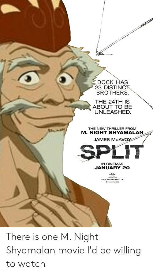 Thriller, Movie, and Watch: DOCK HAS  23 DISTINCT  BROTHERS  THE 24TH IS  ABOUT TO BE  UNLEASHED.  THE NEW THRILLER FROM  M. NIGHT SHYAMALAN  JAMES MCAVOY  SPLIT  IN CINEMAS  JANUARY 20  UNIVERSAL  www.SPLITFILM.CO.UK  /SplitFilmUK There is one M. Night Shyamalan movie I'd be willing to watch