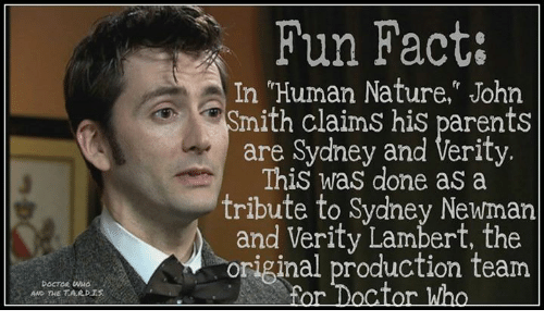"""Memes, Newman, and Nature: DOCTOR  AND THE TARDIS  Fun Fact:  In """"Human Nature,"""" John  mith claims his parents  are Sydney and Verity.  This was done as a  tribute to Sydney Newman  and Verity Lambert, the  original production team  For Doctor Who"""