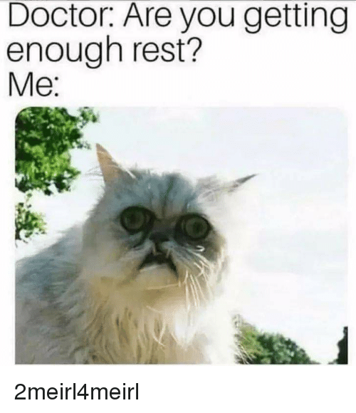 Doctor, Rest, and You: Doctor. Are you getting  enough rest?  Me