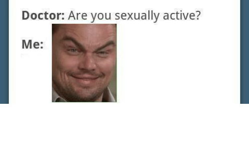 Doctor, You, and Are You: Doctor: Are you sexually active?  Me: