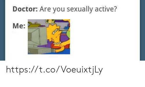 Doctor, You, and Are You: Doctor: Are you sexually active?  Me: https://t.co/VoeuixtjLy
