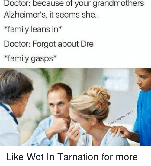 Doctor, Family, and Forgot About Dre: Doctor: because of your grandmothers  Alzheimer's, it seems she..  *family leans in  Doctor: Forgot about Dre  *family gasps* Like Wot In Tarnation for more