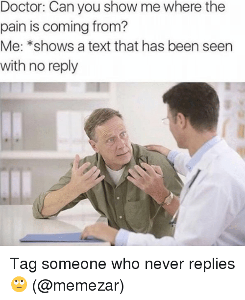 Doctor, Memes, and Text: Doctor: Can you show me where the  pain is coming from?  Me: *shows a text that has been seen  with no reply Tag someone who never replies 🙄 (@memezar)