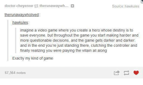 Dank, Destiny, and Doctor: doctor-cheyenne  therunawaywh...  Source: hawkules  therunawaywholived  hawkules  imagine a video game where you create a hero whose destiny is to  save everyone, but throughout the game you start making harder and  more questionable decisions, and the game gets darker and darker.  and in the end you're just standing there, clutching the controller and  finally realizing you were playing the villain all along  Exactly my kind of game  67,564 notes