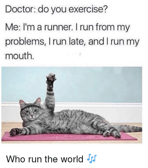 Doctor, Run, and Exercise: Doctor: do you exercise?  Me: I'm a runner. I run from my  problems, I run late, and I run my  mouth Who run the world 🎶