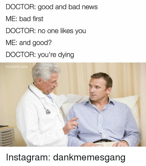 Bad, Doctor, and Instagram: DOCTOR: good and bad news  ME: bad first  DOCTOR: no one likes you  ME: and good?  DOCTOR: you're dying  random ape Instagram: dankmemesgang