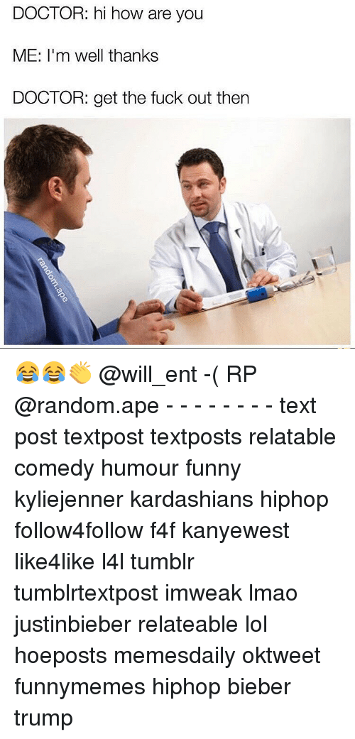 Doctor, Funny, and Kardashians: DOCTOR: hi how are you  ME: I'm well thanks  DOCTOR: get the fuck out then 😂😂👏 @will_ent -( RP @random.ape - - - - - - - - text post textpost textposts relatable comedy humour funny kyliejenner kardashians hiphop follow4follow f4f kanyewest like4like l4l tumblr tumblrtextpost imweak lmao justinbieber relateable lol hoeposts memesdaily oktweet funnymemes hiphop bieber trump