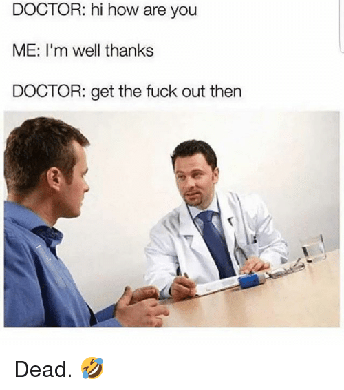 Doctor, Gym, and Fuck: DOCTOR: hi how are you  ME: I'm well thanks  DOCTOR: get the fuck out then Dead. 🤣