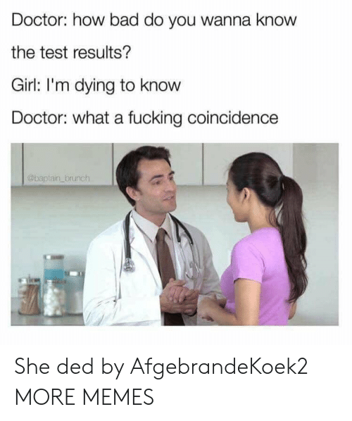 Bad, Dank, and Doctor: Doctor: how bad do you wanna know  the test results?  Girl: I'm dying to know  Doctor: what a fucking coincidence  @baptain brunch She ded by AfgebrandeKoek2 MORE MEMES