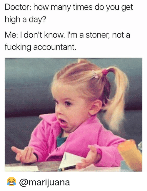 Doctor, Fucking, and How Many Times: Doctor: how many times do you get  high a day?  Me: I don't know. I'm a stoner, not a  fucking accountant. 😂 @marijuana