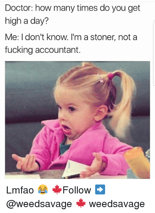 Doctor, Fucking, and How Many Times: Doctor: how many times do you get  high a day?  Me: I don't know. I'm a stoner, not a  fucking accountant. Lmfao 😂 🍁Follow ➡ @weedsavage 🍁 weedsavage