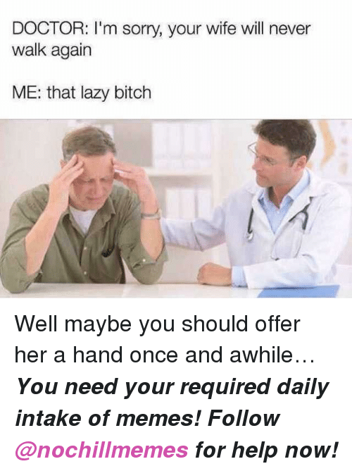 Bitch, Doctor, and Lazy: DOCTOR: I'm sorry, your wife will never  walk again  ME: that lazy bitch Well maybe you should offer her a hand once and awhile…  <p><b><i>You need your required daily intake of memes! Follow <a>@nochillmemes</a>​ for help now!</i></b><br/></p>