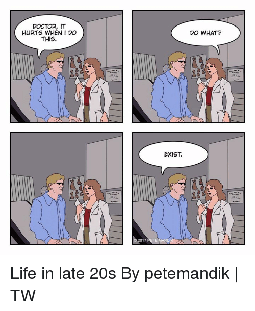 Dank, Doctor, and Life: DOCTOR, IT  HURTS WHEN I Do  THIS.  DO WHAT?  EXIST  17 Life in late 20s  By petemandik | TW