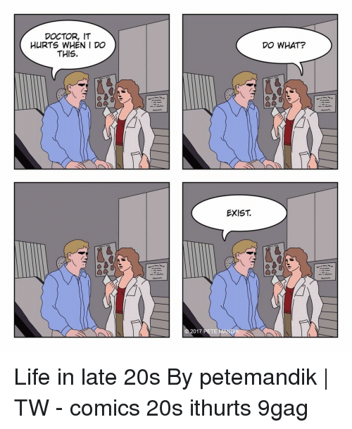 9gag, Doctor, and Life: DOCTOR, IT  HURTS WHEN I DO  THIS.  DO WHAT?  EXIST.  017 PETE Life in late 20s⠀ By petemandik | TW⠀ -⠀ comics 20s ithurts 9gag