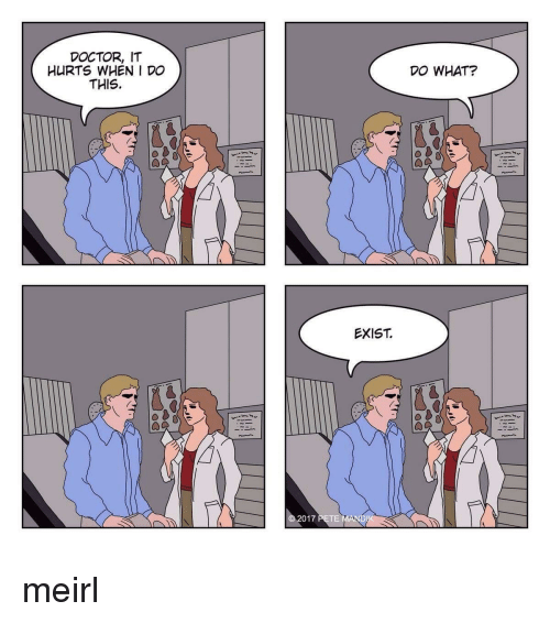 Doctor, MeIRL, and What: DOCTOR, IT  HURTS WHEN I DO  THIS.  DO WHAT?  EXIST  ts  017 PETE MAND meirl