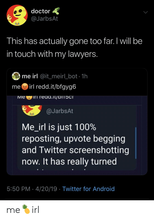 Android, Doctor, and Twitter: doctor  @JarbsAt  This has actually gone too far. I will be  in touch with my lawyers  me irl @it_meir_ bot 1h  me irl redd.it/bfgyg6  vie iri read.lt/DITOCT  @JarbsAt  Me-irl is just 100%  reposting, upvote begging  and Twitter screenshotting  now. It has really turned  5:50 PM 4/20/19 Twitter for Android me🍍irl