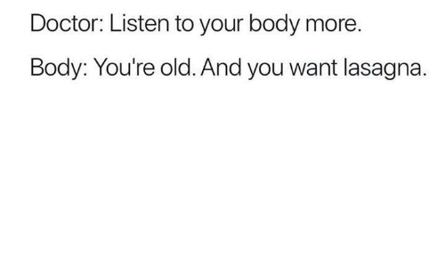 Doctor, Lasagna, and Old: Doctor: Listen to your body more  Body: You're old. And you want lasagna.