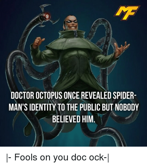 Doctor, Memes, and Spider: DOCTOR OCTOPUS ONCE REVEALED SPIDER  MAN'S IDENTITY TO THE PUBLIC BUT NOBODY  BELIEVED HIM |- Fools on you doc ock-|