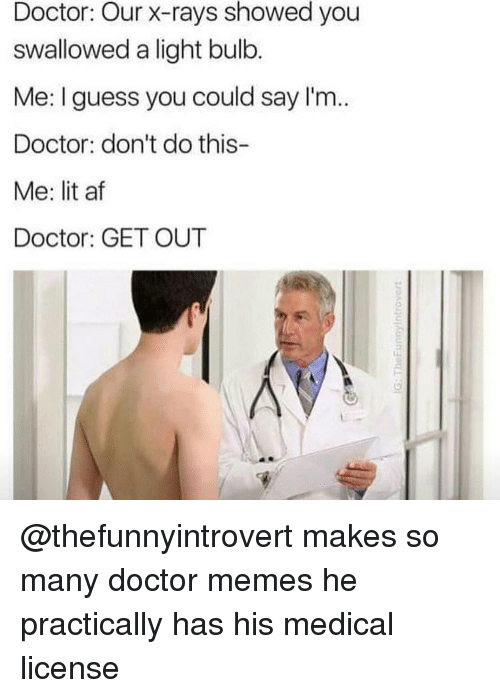 Lit AF, Trendy, and Light Bulb: Doctor: Our x-rays showed you  swallowed a light bulb.  Me: guess you could say I'm  Doctor: don't do this-  Me: lit af  Doctor: GET OUT @thefunnyintrovert makes so many doctor memes he practically has his medical license