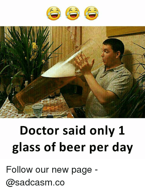 Beer, Doctor, and Memes: Doctor said only 1  glass of beer per day Follow our new page - @sadcasm.co