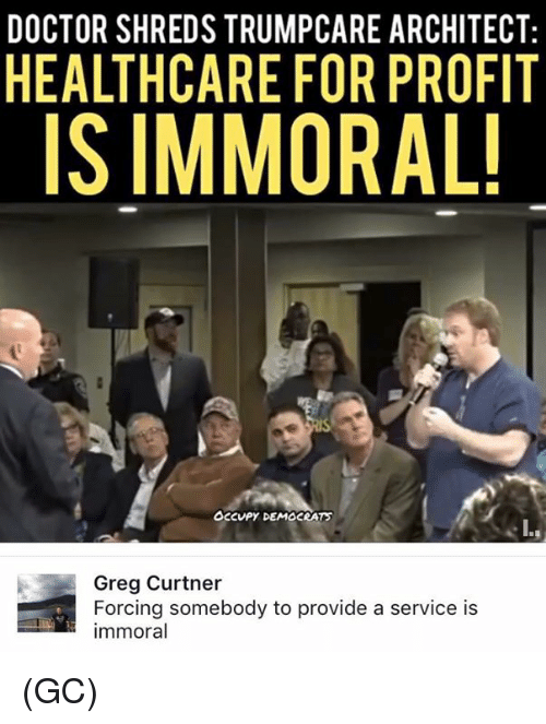 Doctor, Memes, and 🤖: DOCTOR SHREDS TRUMPCARE ARCHITECT:  HEALTHCARE FOR PROFIT  IS IMMORAL!  occupy DEMOCRAT  Greg Curtner  Forcing somebody to provide a service is  immoral (GC)