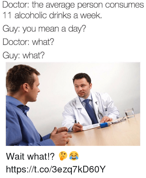Doctor, Memes, and Mean: Doctor: the average person consumes  11 alcoholic drinks a week.  Guy: you mean a day?  Doctor: what?  Guy: what? Wait what!? 🤔😂 https://t.co/3ezq7kD60Y