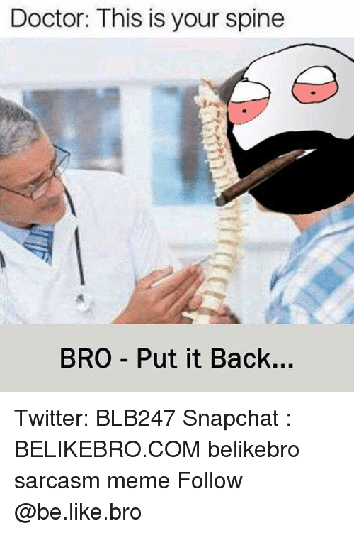 Be Like, Doctor, and Meme: Doctor: This is your spine  BRO Put it Back... Twitter: BLB247 Snapchat : BELIKEBRO.COM belikebro sarcasm meme Follow @be.like.bro