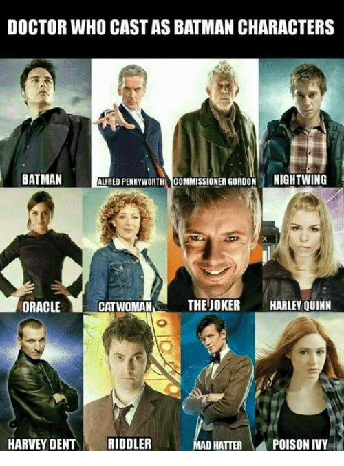 Batman, Doctor, and Harvey Dent: DOCTOR WHO CASTAS BATMAN CHARACTERS  BATMAN  ALFRED PENNYWORTH COMMISSIONER GORDON NIGHTWING  ORACLE  CATWOMAN  THE JOKER HARLEY QUINN  MAD HATTER  POISON IVY  HARVEY DENT  RIDDLER