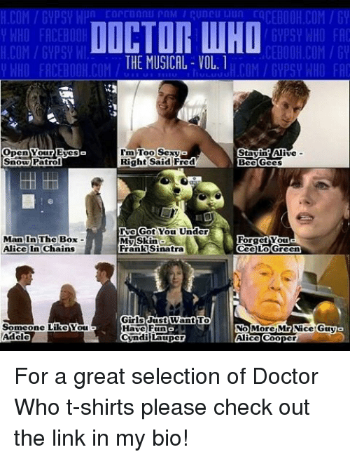 Memes, 🤖, and The Link: DOCTOR WHO  H.COM GYPSY WI  CEBOOH COM/GV  THE MUSICAL VOL.  y WHO FACEBOOK COM  H COM Gypsy WHO FAC  HA  Open our Eyes  Im Too Sexy  Stayin Alive  Snow Patrol  Right Said Fred  Bee Gees  Tue Got You Under  Man In The Box  Forget Youla  My Skin  Alice In Chains  Frank Sinatra  Cee Lo Green  Girls Just Want To  Someone Like You  Have Fun  No More Mr Nice Guy  Cyndi Lauper  Adele  Alice Coo For a great selection of Doctor Who t-shirts please check out the link in my bio!