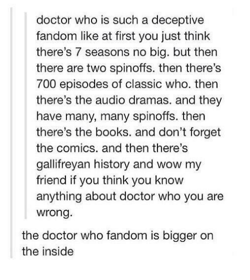 Books, Doctor, and Memes: doctor who is such a deceptive  fandom like at first you just think  there's 7 seasons no big. but then  there are two spinoffs. then there's  700 episodes of classic who. then  there's the audio dramas. and they  have many, many spinoffs. then  there's the books. and don't forget  the comics. and then there's  gallifreyan history and wow my  friend if you think you know  anything about doctor who you are  wrong  the doctor who fandom is bigger on  the inside