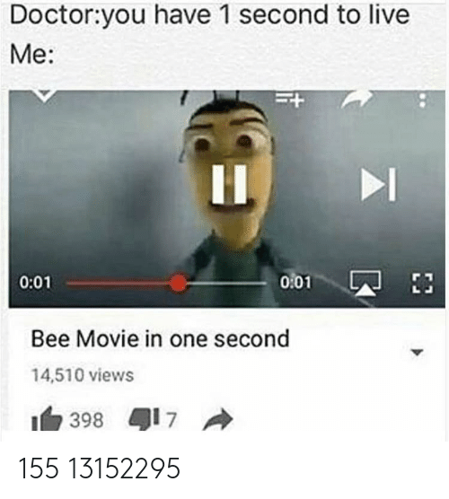 Bee Movie, Doctor, and Live: Doctor:you have 1 second to live  Me:  0101  0:01  Bee Movie in one second  14,510 views  1白398 417 155 13152295