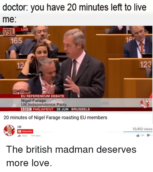 Dank, Nigel Farage, and 🤖: doctor: you have 20 minutes left to live  me:  165  123  EU REFERENDUM DEBATE  Nigel Farage  UK Independence Party  BBC  PARLIAMENT 28 JUN BRUSSELS  20 minutes of Nigel Farage roasting EU members  10,492 views The british madman deserves more love.