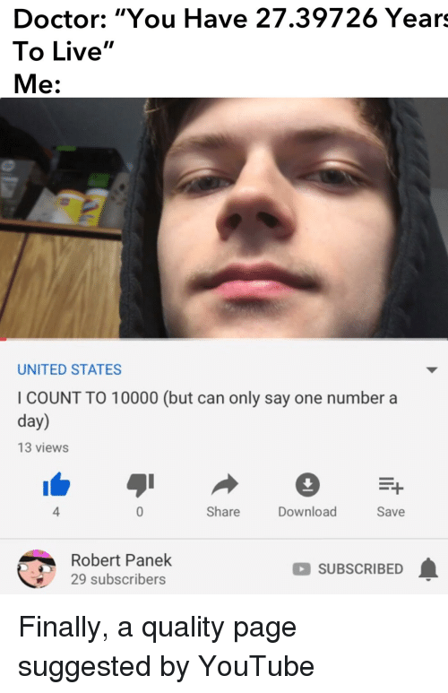 """Doctor, youtube.com, and Live: Doctor: """"You Have 27.39726 Years  To Live""""  Me:  UNITED STATES  I COUNT TO 10000 (but can only say one number a  day)  13 views  4  Share  Download  Save  Robert Panek  29 subscribers  SUBSCRIBED"""