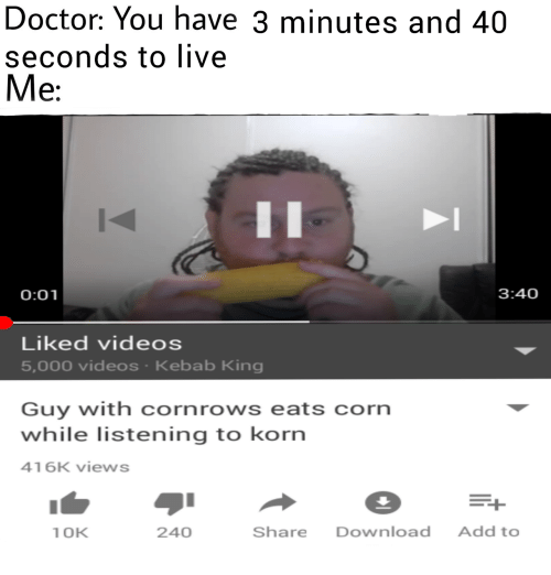 Doctor, Videos, and Live: Doctor: You have 3 minutes and 40  seconds to live  Me  0:01  3:40  Liked videos  5,000 videos Kebab King  Guy with cornrows eats corn  while listening to korn  416K views  1 OK  240  Share Download Add to