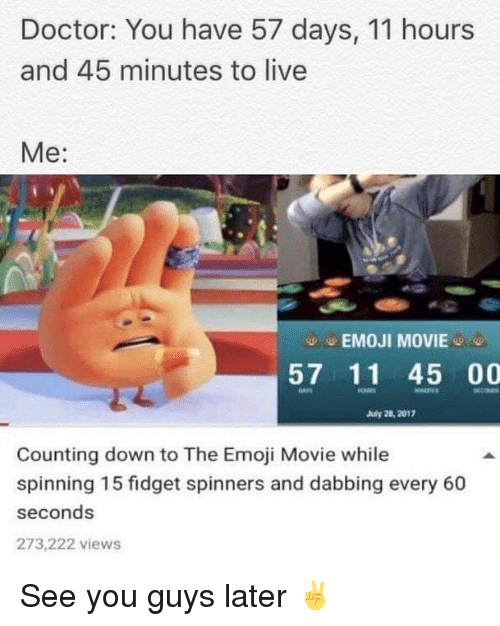 Doctor, Emoji, and Memes: Doctor: You have 57 days, 11 hours  and 45 minutes to live  Me:  -EMOJI MOVIE-  57 11 45 00  July 28, 2012  cOM  Counting down to The Emoji Movie while  spinning 15 fidget spinners and dabbing every 60  seconds  273,222 views See you guys later ✌️