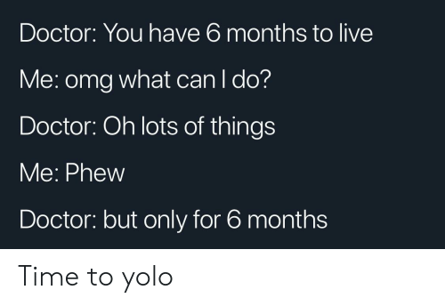 Doctor, Omg, and Reddit: Doctor: You have 6 months to live  Me: omg what can I do?  Doctor: Oh lots of things  Me: Phew  Doctor: but only for 6 months Time to yolo