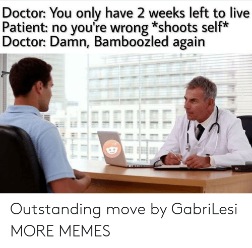 Dank, Doctor, and Memes: Doctor: You only have 2 weeks left to live  Patient: no you're wrong *shoots self*  Doctor: Damn, Bamboozled again Outstanding move by GabriLesi MORE MEMES