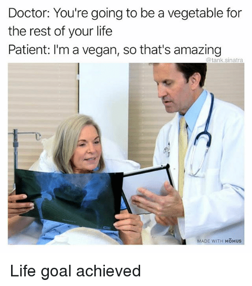 Doctor, Funny, and Life: Doctor: You're going to be a vegetable for  the rest of your life  Patient: I'm a vegan, so that's amazing  @tank.sinatra  MADE WITH MOMUS Life goal achieved
