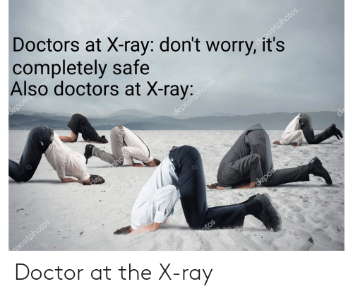 Doctor, Dank Memes, and Ray: Doctors at X-ray: don't worry, it's  completely safe  Also doctors at X-ray:  ositphotos  dερosit Ο  deoositphotos  depositphotos  dapostohotos  oositphotos  depostphotos  oositehotos Doctor at the X-ray