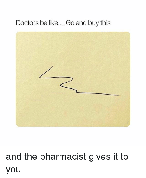 Be Like, Girl Memes, and Pharmacist: Doctors be like.... Go and buy this and the pharmacist gives it to you