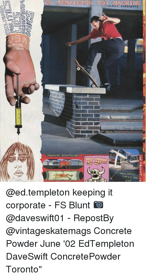 Blunts, Memes, and The Gap: DOCTORS  HUGE  COMPANIES  LOVE  EID TEMPLETON MLA CHINE  TOTALLY CORPORATE  FRONTS DE BLU NTS LEDE  THIS PHOTO  SHOWS THE  GAP @ed.templeton keeping it corporate - FS Blunt 📷 @daveswift01 - RepostBy @vintageskatemags Concrete Powder June '02 EdTempleton DaveSwift ConcretePowder Toronto""